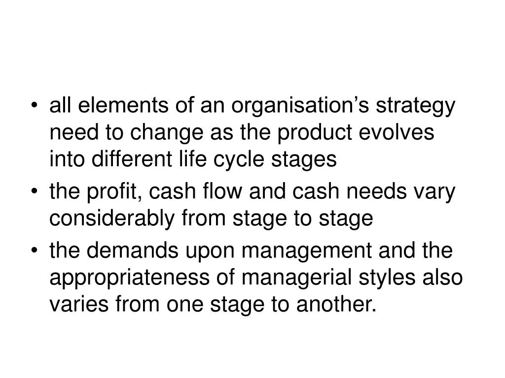 all elements of an organisation's strategy need to change as the product evolves into different life cycle stages