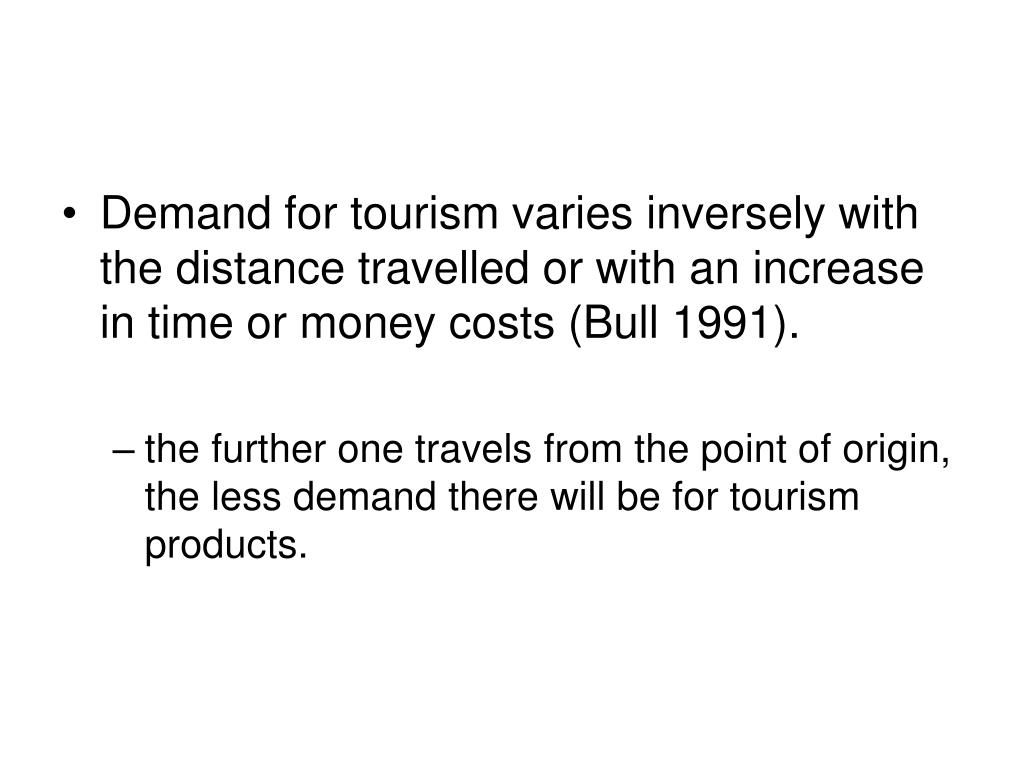 Demand for tourism varies inversely with the distance travelled or with an increase in time or money costs (Bull 1991).