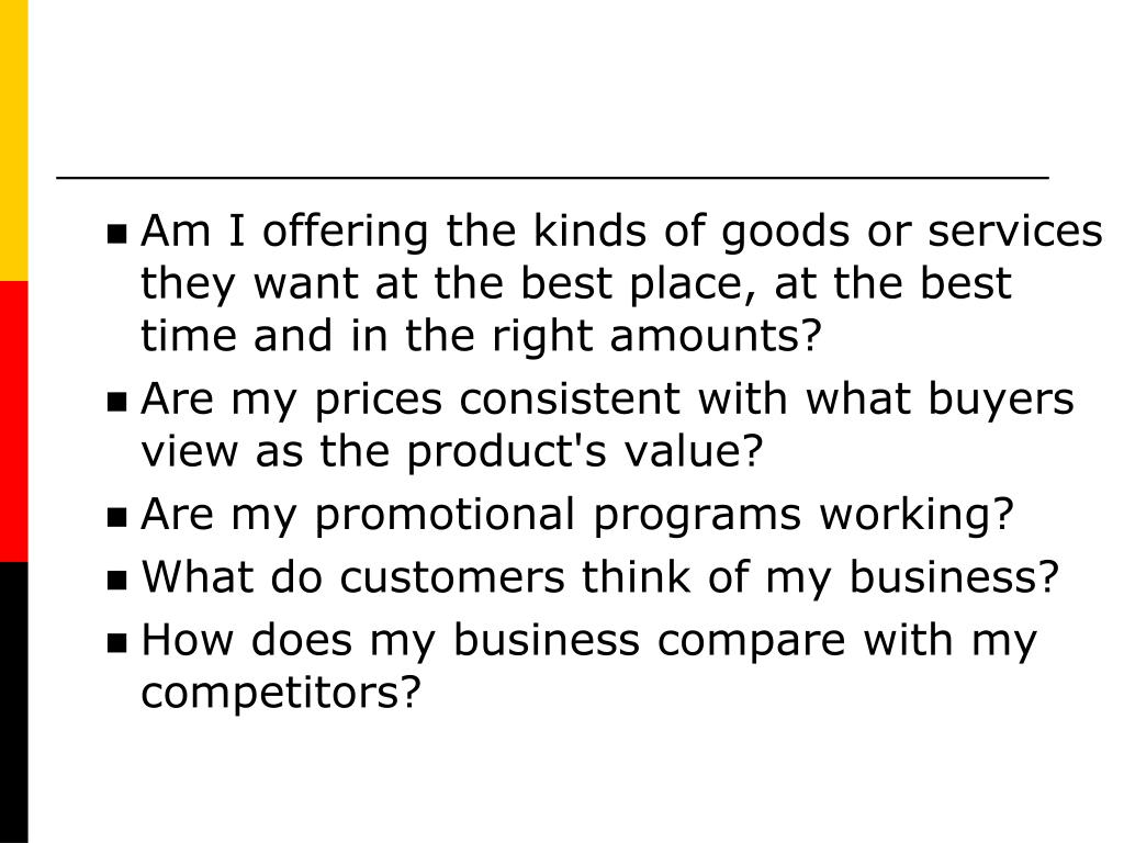 Am I offering the kinds of goods or services they want at the best place, at the best time and in the right amounts?