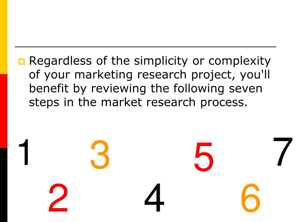 Regardless of the simplicity or complexity of your marketing research project, you'll benefit by reviewing the following seven steps in the market research process.