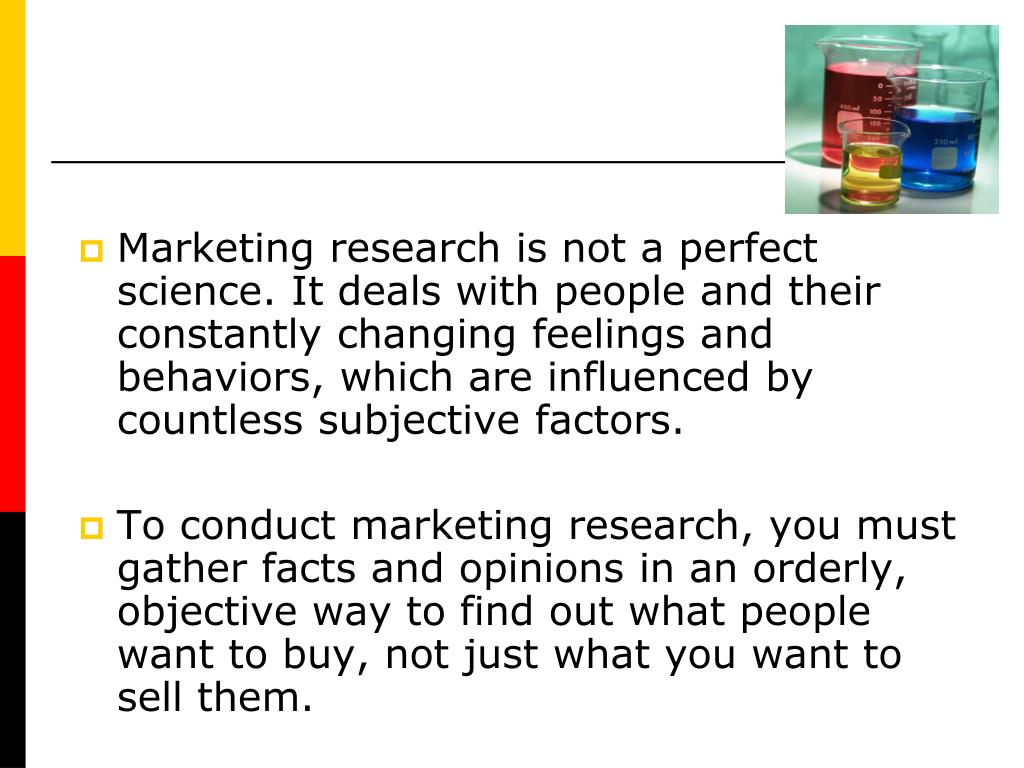 Marketing research is not a perfect science. It deals with people and their constantly changing feelings and behaviors, which are influenced by countless subjective factors.