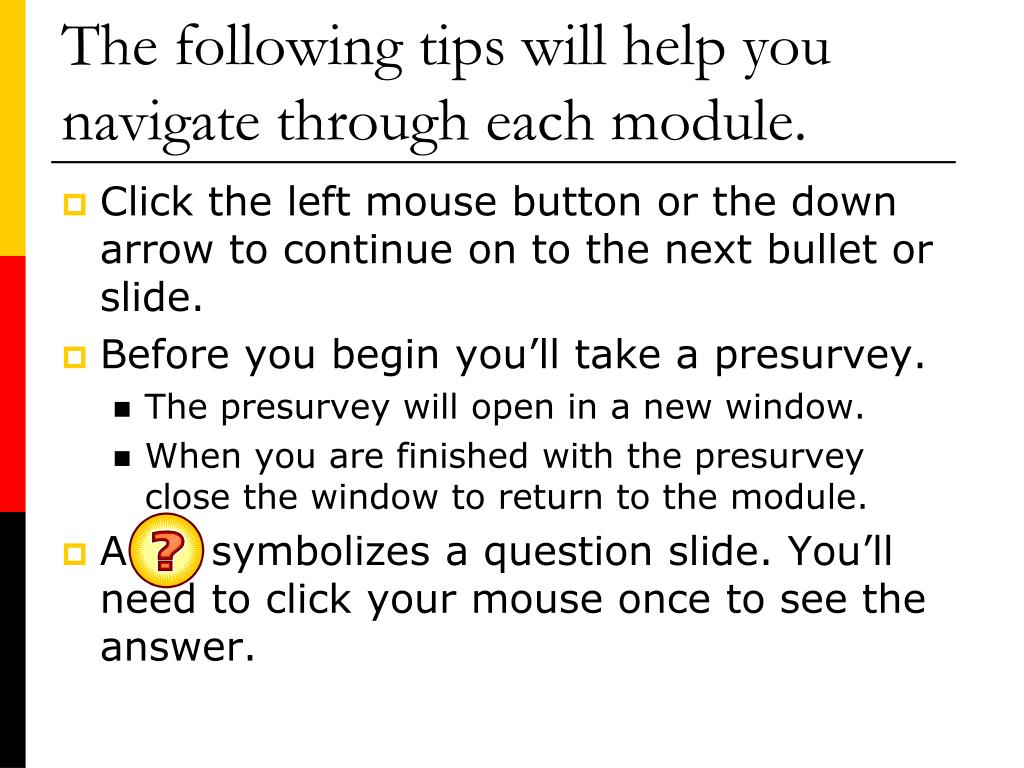 The following tips will help you navigate through each module.