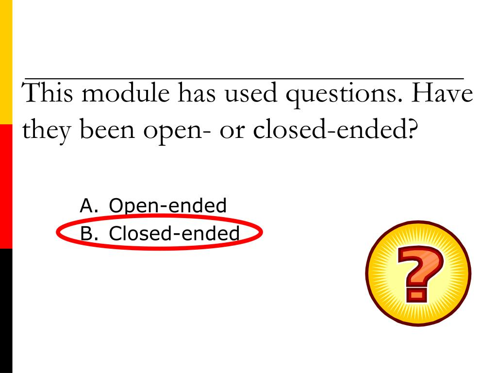 This module has used questions. Have they been open- or closed-ended?