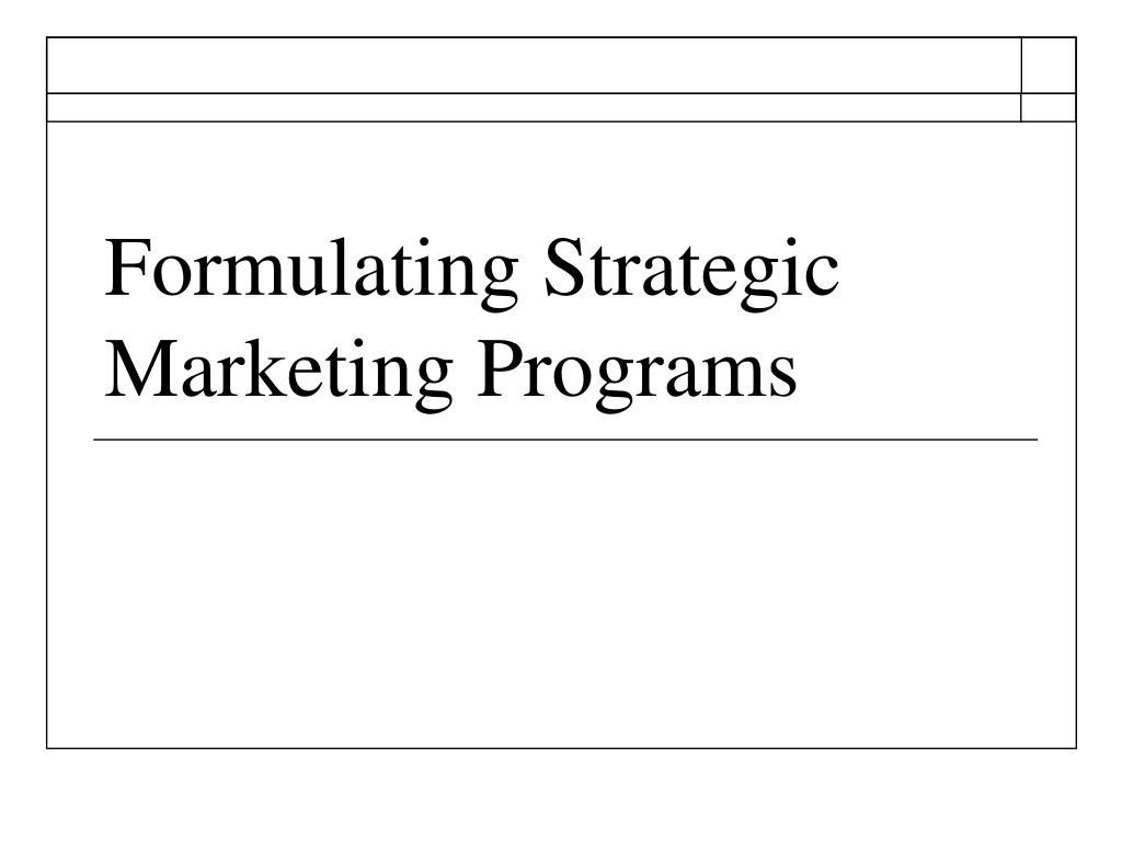 Formulating Strategic Marketing Programs