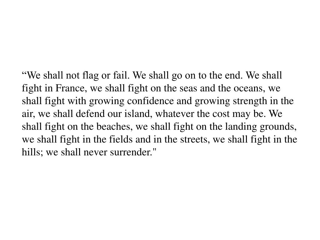 """We shall not flag or fail. We shall go on to the end. We shall fight in France, we shall fight on the seas and the oceans, we shall fight with growing confidence and growing strength in the air, we shall defend our island, whatever the cost may be. We shall fight on the beaches, we shall fight on the landing grounds, we shall fight in the fields and in the streets, we shall fight in the hills; we shall never surrender."""