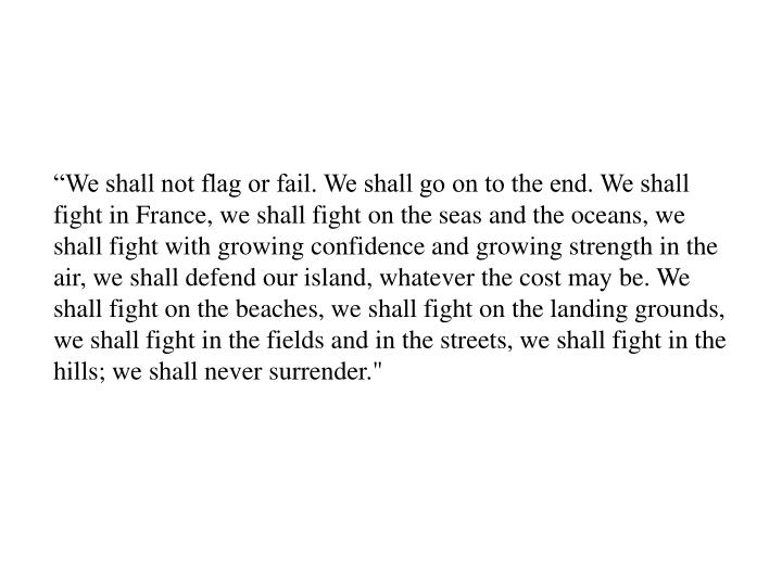 """We shall not flag or fail. We shall go on to the end. We shall fight in France, we shall fight on..."