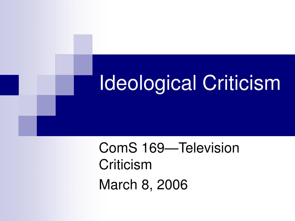 ideological criticism This essay offers an approach to the ideological underpinnings of 20th‐century criticism, especially but not only american speech criticism in juxtaposing social events with critical and .