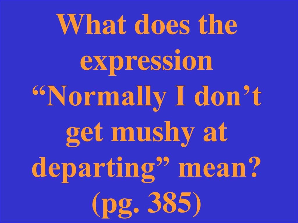 "What does the expression ""Normally I don't get mushy at departing"" mean? (pg. 385)"