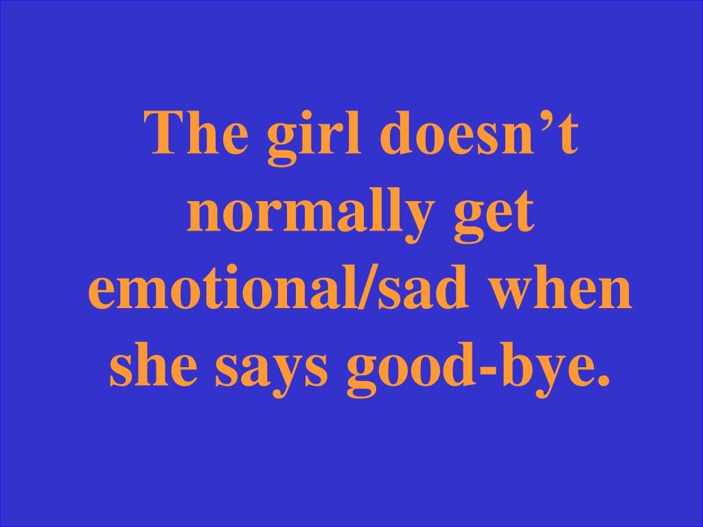 The girl doesn't normally get emotional/sad when she says good-bye.