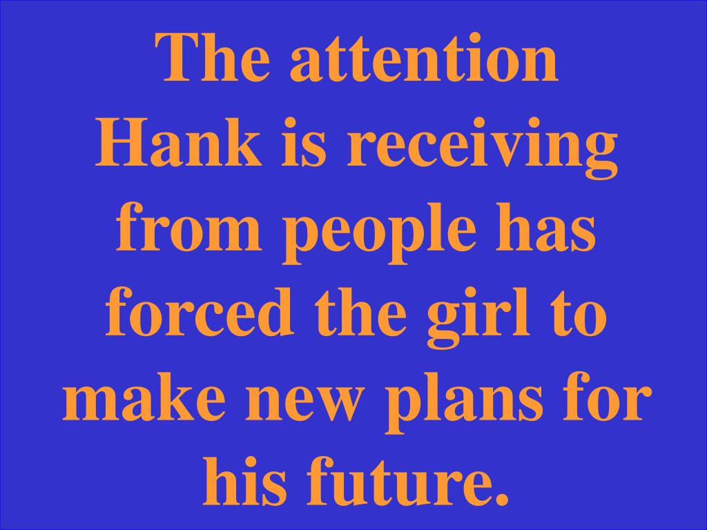The attention Hank is receiving from people has forced the girl to make new plans for his future.