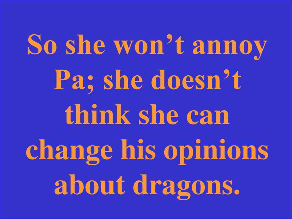 So she won't annoy Pa; she doesn't think she can change his opinions about dragons.