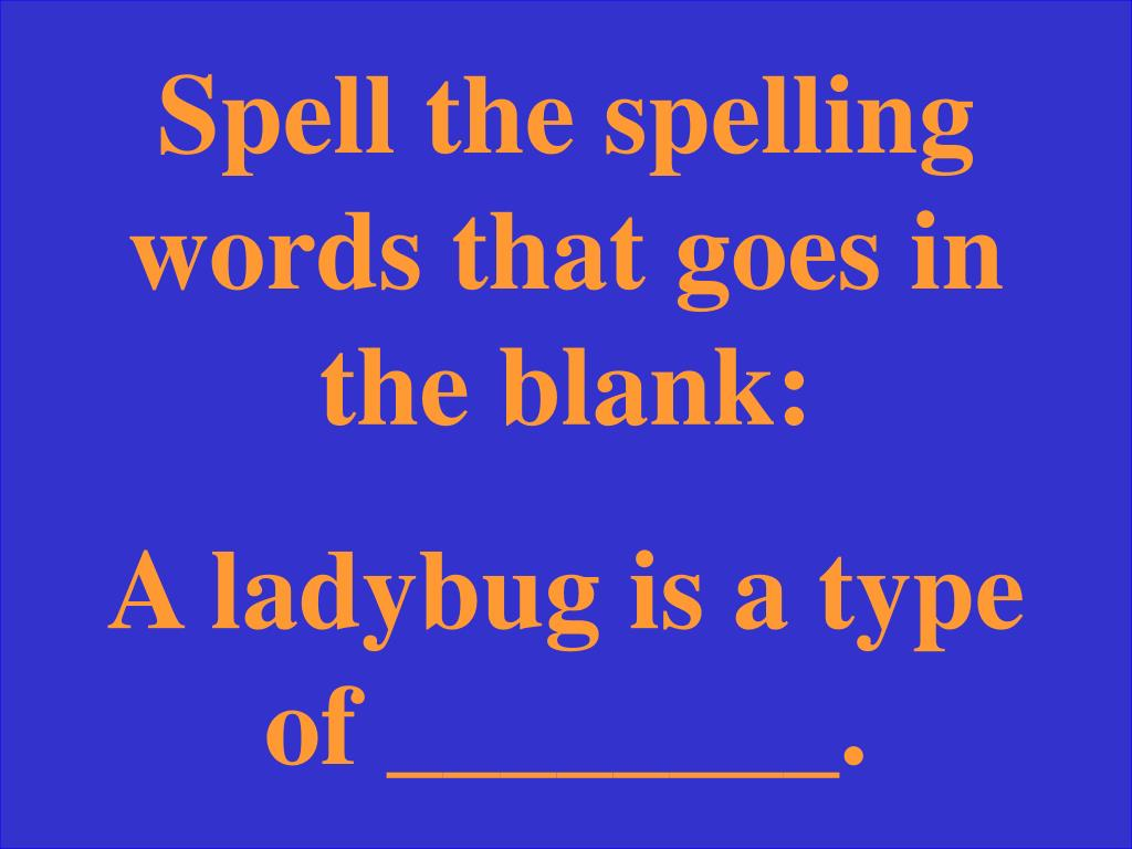 Spell the spelling words that goes in the blank: