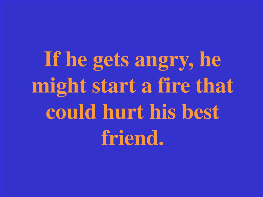 If he gets angry, he might start a fire that could hurt his best friend.