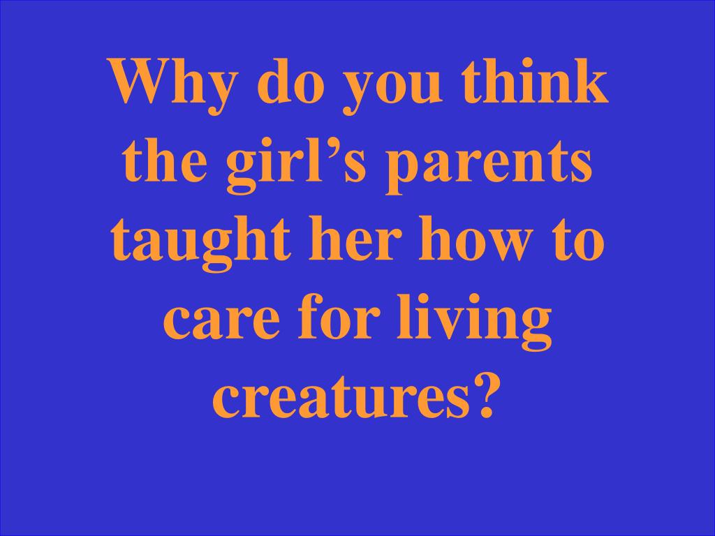 Why do you think the girl's parents taught her how to care for living creatures?