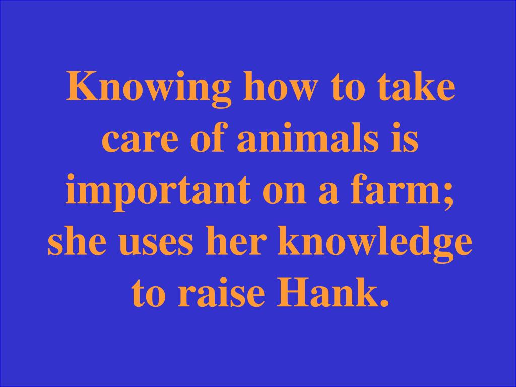 Knowing how to take care of animals is important on a farm; she uses her knowledge to raise Hank.