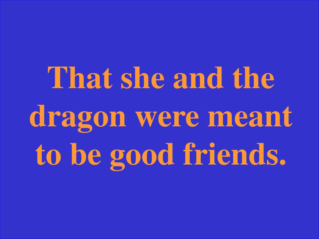 That she and the dragon were meant to be good friends.