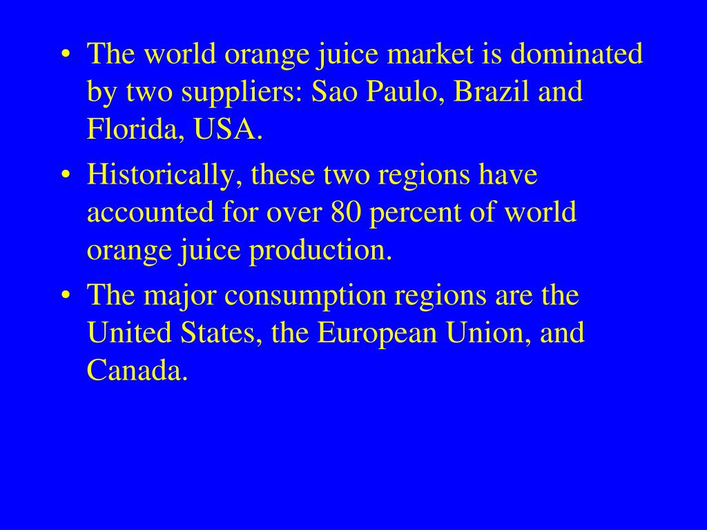 The world orange juice market is dominated by two suppliers: Sao Paulo, Brazil and Florida, USA.
