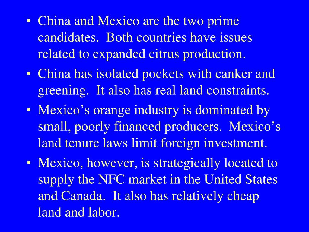 China and Mexico are the two prime candidates.  Both countries have issues related to expanded citrus production.