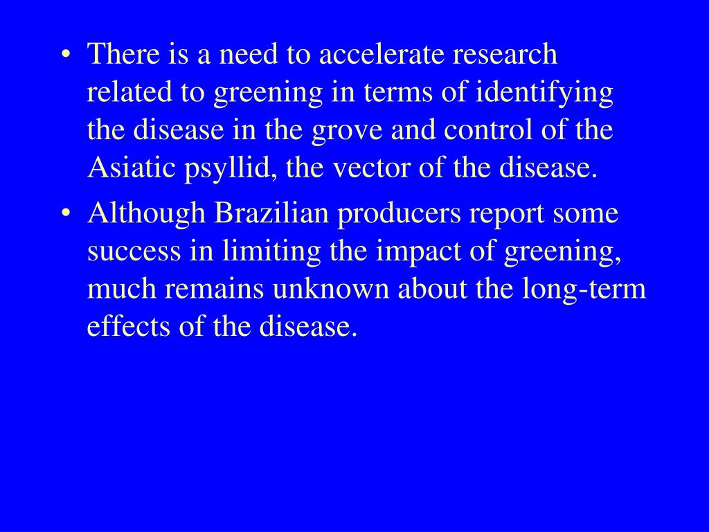 There is a need to accelerate research related to greening in terms of identifying the disease in the grove and control of the Asiatic psyllid, the vector of the disease.