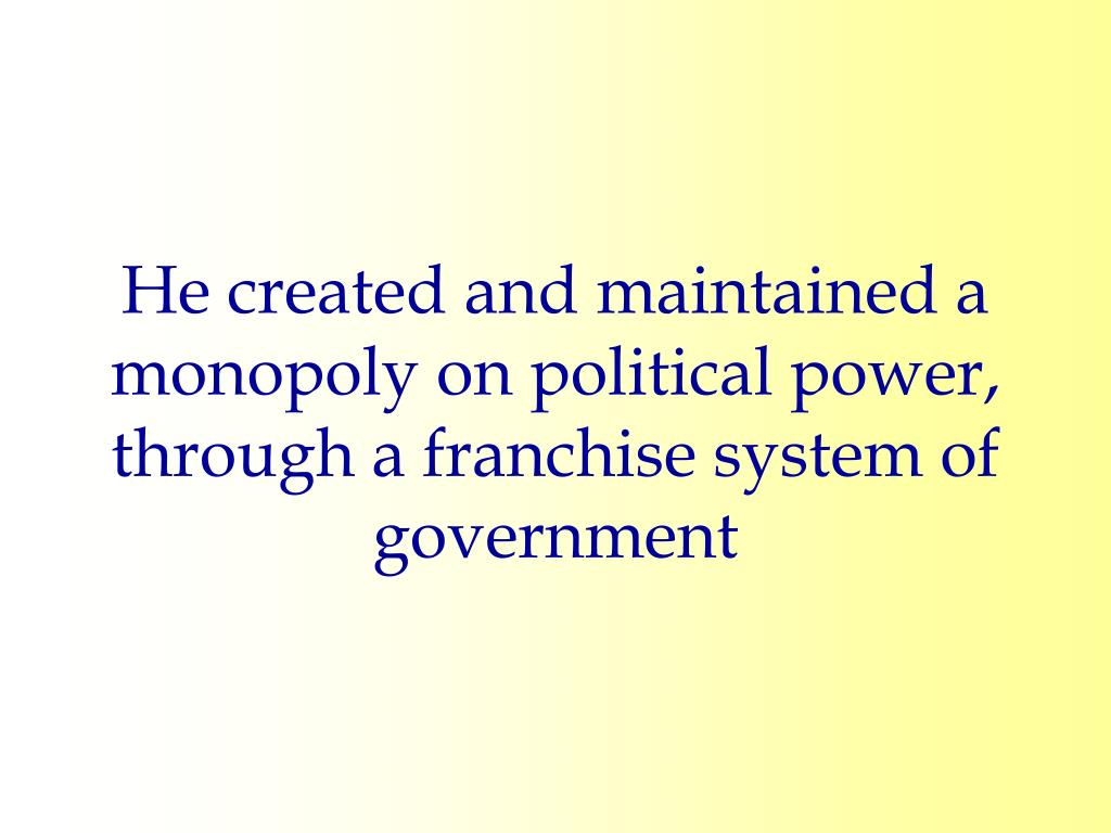 He created and maintained a monopoly on political power, through a franchise system of government