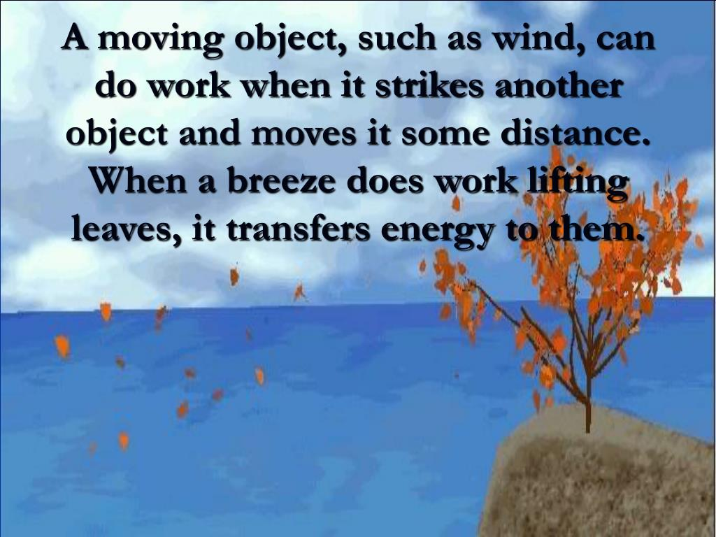 A moving object, such as wind, can do work when it strikes another object and moves it some distance.