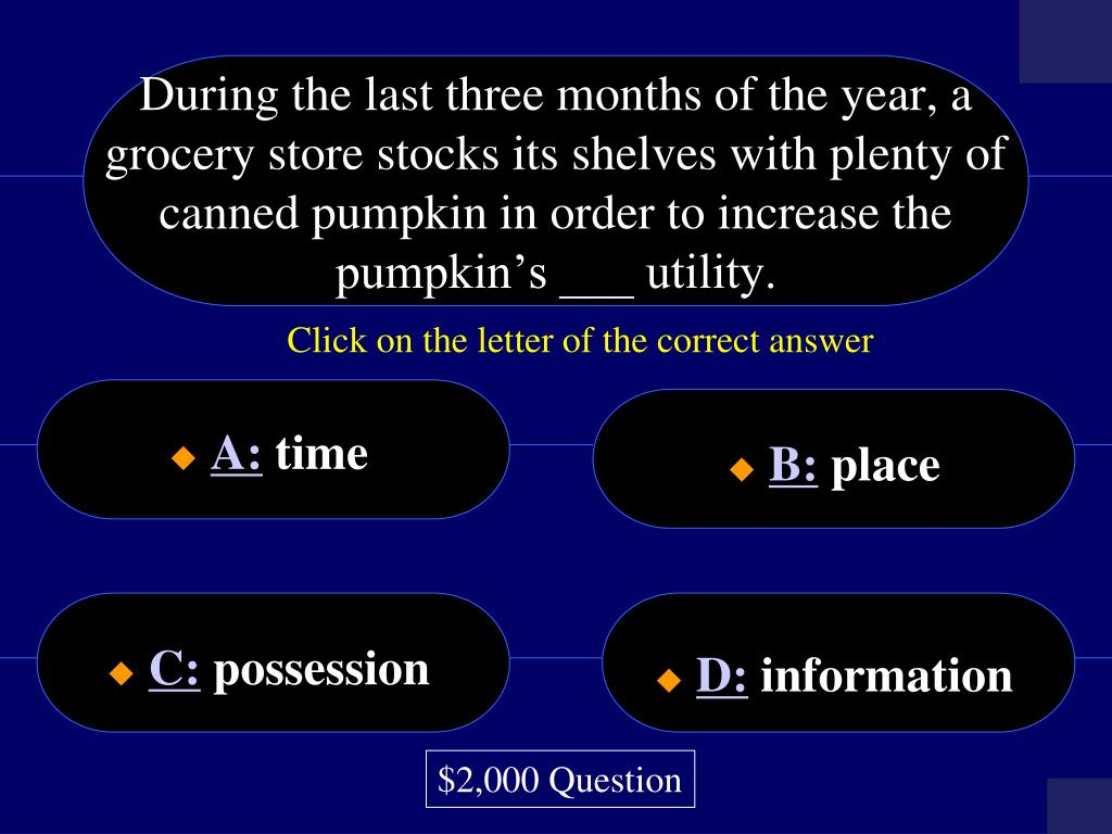 During the last three months of the year, a grocery store stocks its shelves with plenty of canned pumpkin in order to increase the pumpkin's ___ utility.