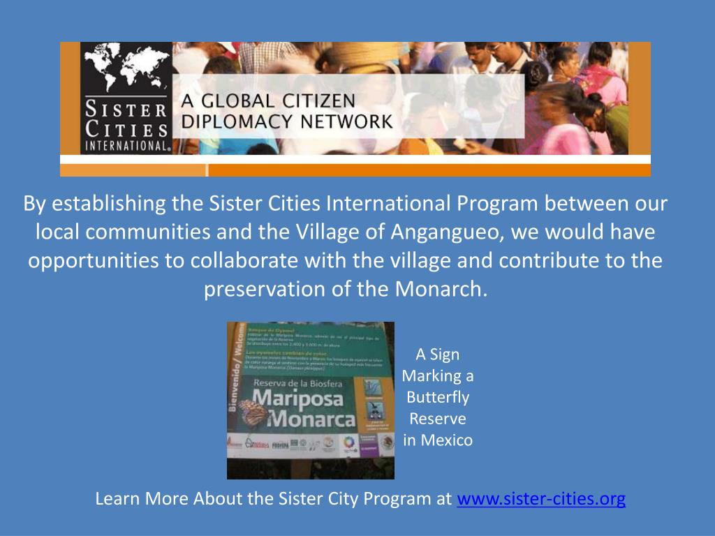 By establishing the Sister Cities International Program between our local communities and the Village of Angangueo, we would have opportunities to collaborate with the village and contribute to the preservation of the Monarch.