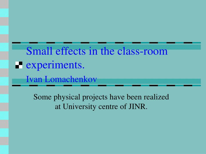 Small effects in the class room experiments ivan lomachenkov