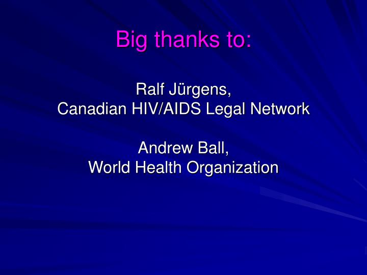 Big thanks to ralf j rgens canadian hiv aids legal network andrew ball world health organization