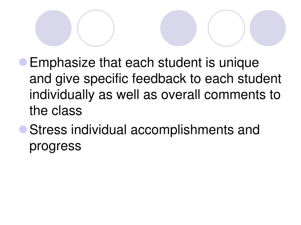 Emphasize that each student is unique and give specific feedback to each student individually as well as overall comments to the class