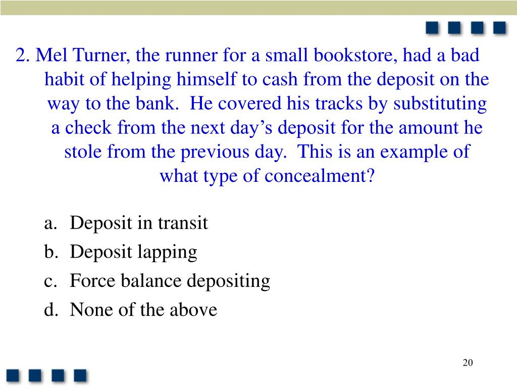 2. Mel Turner, the runner for a small bookstore, had a bad habit of helping himself to cash from the deposit on the way to the bank.  He covered his tracks by substituting a check from the next day's deposit for the amount he stole from the previous day.  This is an example of what type of concealment?