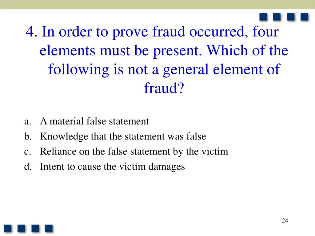 4. In order to prove fraud occurred, four elements must be present. Which of the following is not a general element of fraud?