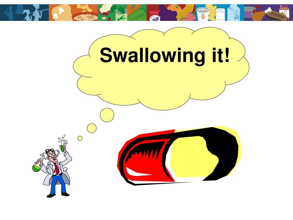 Swallowing it!
