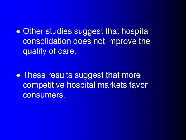 Other studies suggest that hospital consolidation does not improve the quality of care.
