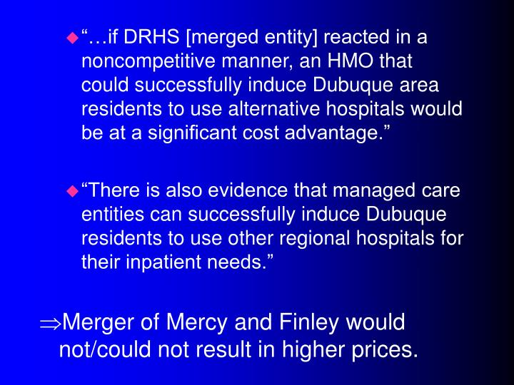 """…if DRHS [merged entity] reacted in a noncompetitive manner, an HMO that could successfully induce Dubuque area residents to use alternative hospitals would be at a significant cost advantage."""