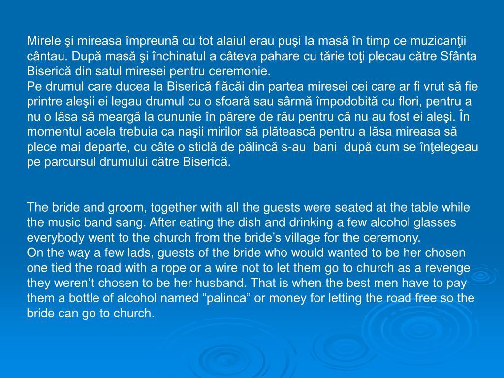 Mirele şi mireasa împreunã cu tot alaiul erau puşi la masă în timp ce muzicanţii cântau. După masă şi închinatul a câteva pahare cu tărie toţi plecau către Sfânta Biserică din satul miresei pentru ceremonie.