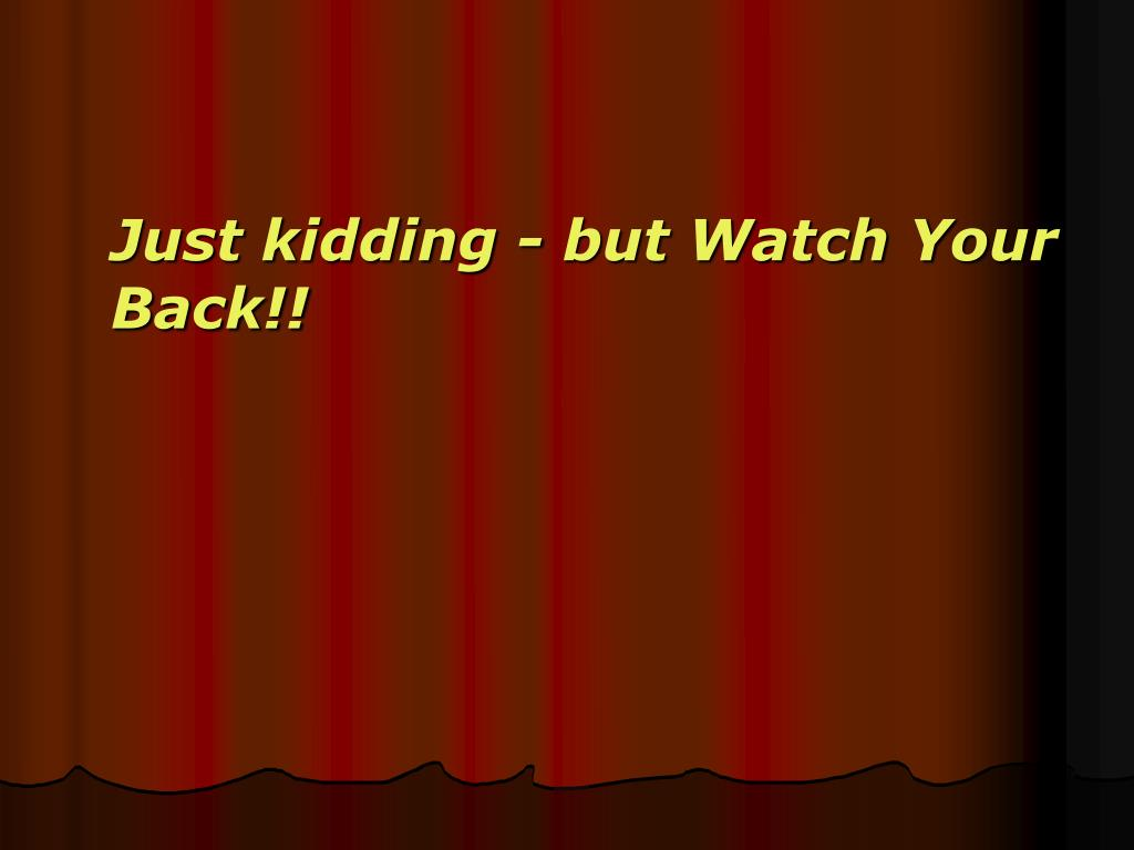 Just kidding - but Watch Your Back!!