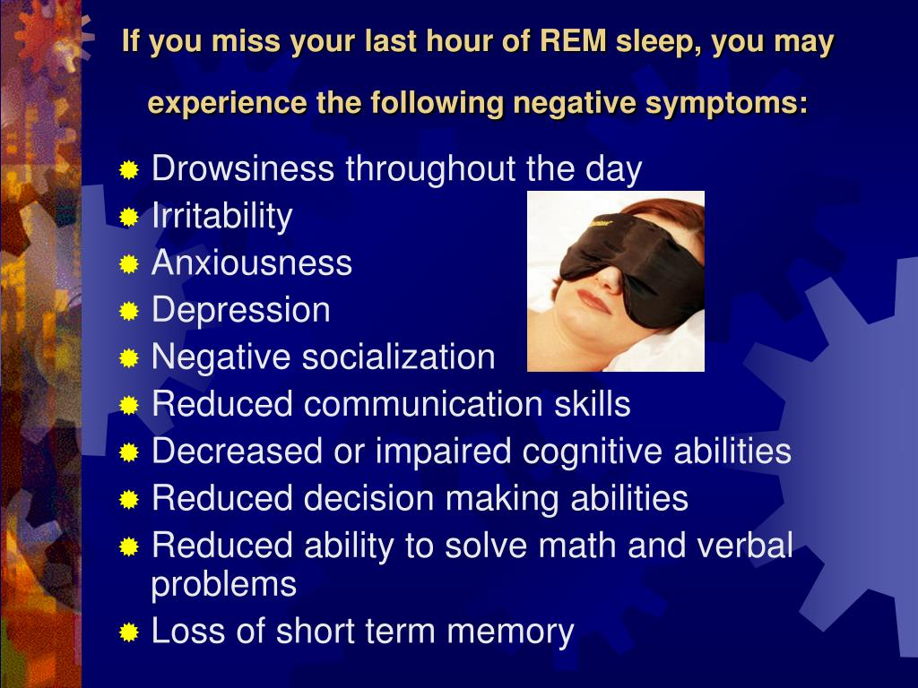 If you miss your last hour of REM sleep, you may experience the following negative symptoms:
