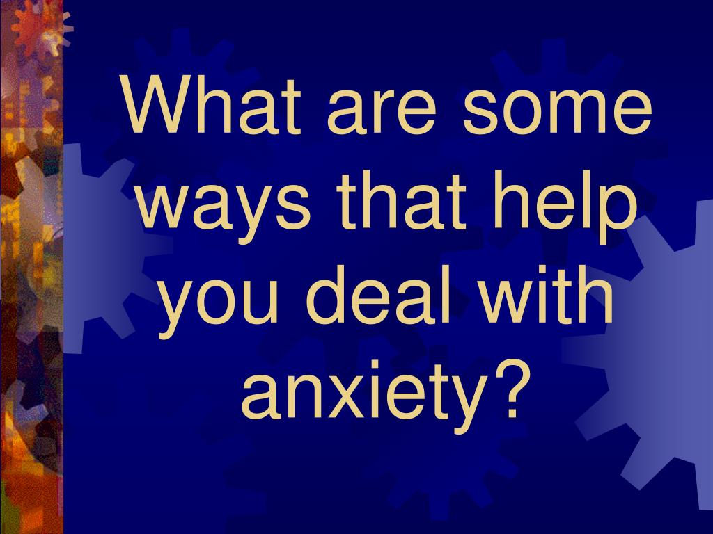 What are some ways that help you deal with anxiety?