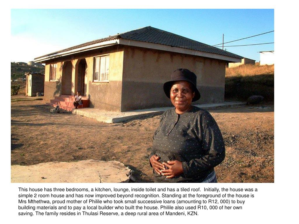 This house has three bedrooms, a kitchen, lounge, inside toilet and has a tiled roof.  Initially, the house was a simple 2 room house and has now improved beyond recognition. Standing at the foreground of the house is Mrs Mthethwa, proud mother of Philile who took small successive loans (amounting to R12, 000) to buy building materials and to pay a local builder who built the house. Philile also used R10, 000 of her own saving. The family resides in Thulasi Reserve, a deep rural area of Mandeni, KZN.