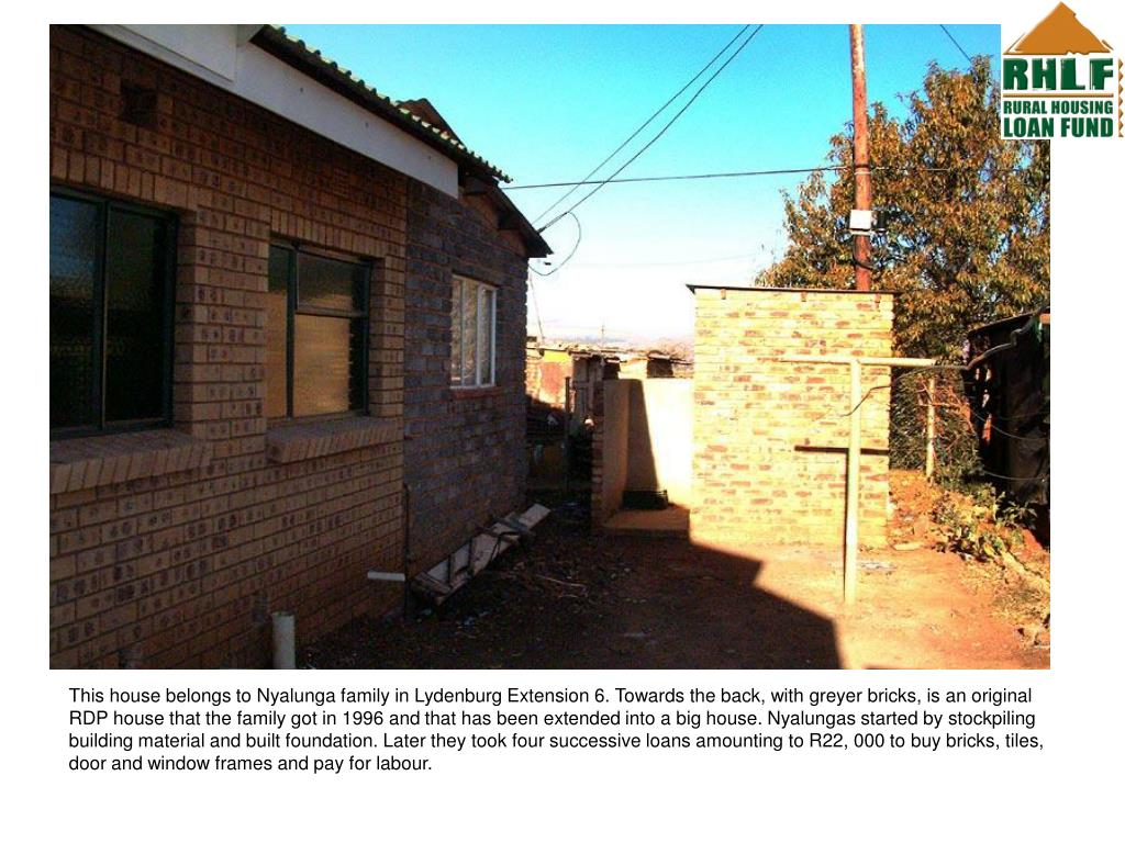 This house belongs to Nyalunga family in Lydenburg Extension 6. Towards the back, with greyer bricks, is an original RDP house that the family got in 1996 and that has been extended into a big house. Nyalungas started by stockpiling building material and built foundation. Later they took four successive loans amounting to R22, 000 to buy bricks, tiles, door and window frames and pay for labour.