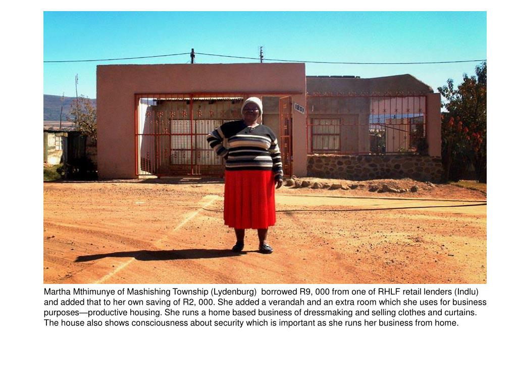 Martha Mthimunye of Mashishing Township (Lydenburg)  borrowed R9, 000 from one of RHLF retail lenders (Indlu) and added that to her own saving of R2, 000. She added a verandah and an extra room which she uses for business purposes—productive housing. She runs a home based business of dressmaking and selling clothes and curtains. The house also shows consciousness about security which is important as she runs her business from home.