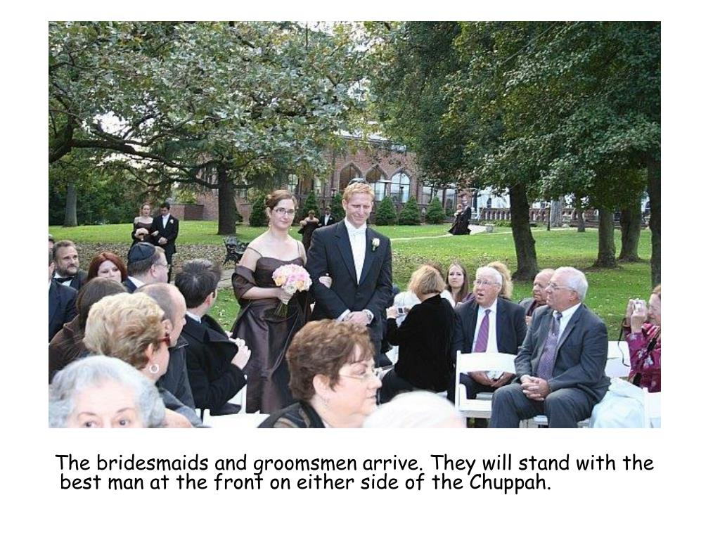 The bridesmaids and groomsmen arrive. They will stand with the best man at the front on either side of the Chuppah.
