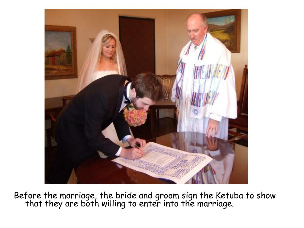 Before the marriage, the bride and groom sign the Ketuba to show that they are both willing to enter into the marriage.