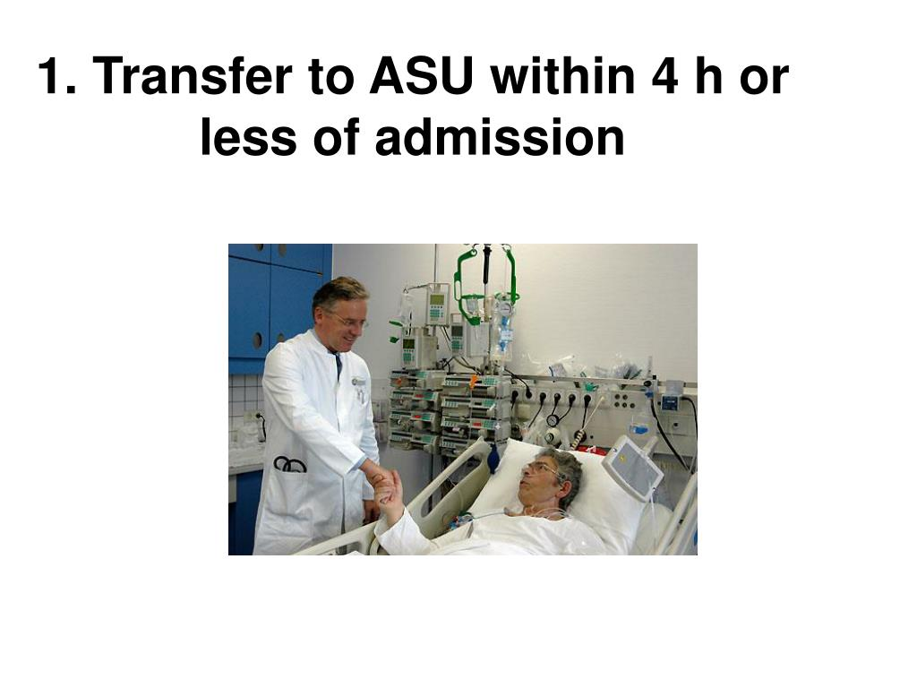 1. Transfer to ASU within 4 h or less of admission