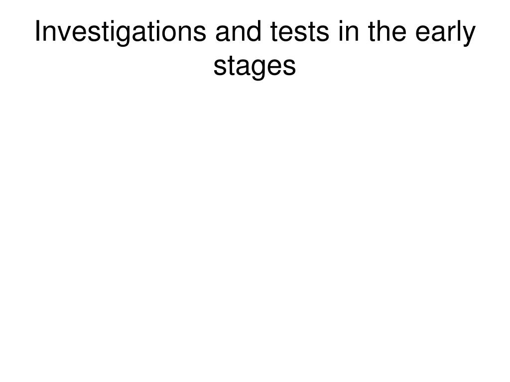 Investigations and tests in the early stages