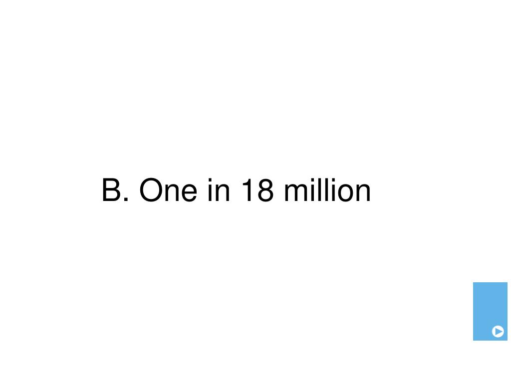 B. One in 18 million