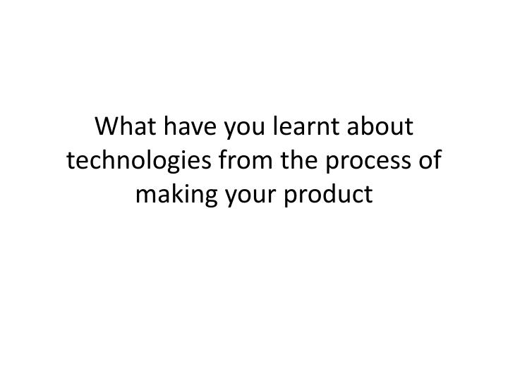 What have you learnt about technologies from the process of making your product