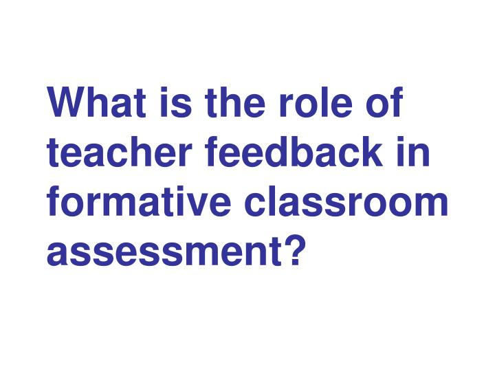 What is the role of teacher feedback in formative classroom assessment?