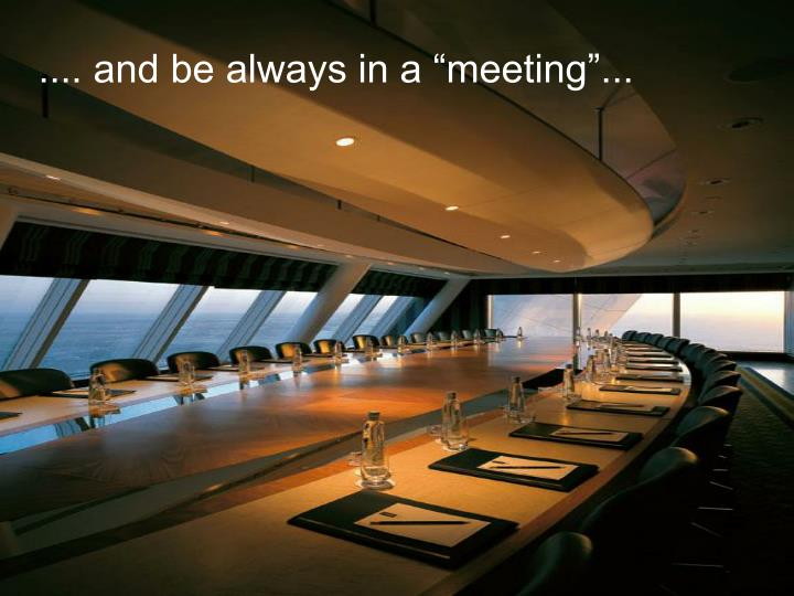 ".... and be always in a ""meeting""..."